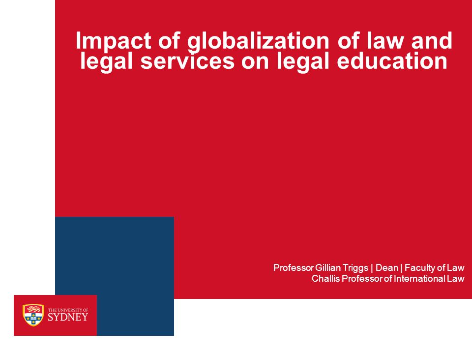 Impact of globalization of law and legal services on legal education Professor Gillian Triggs | Dean | Faculty of Law Challis Professor of Internation