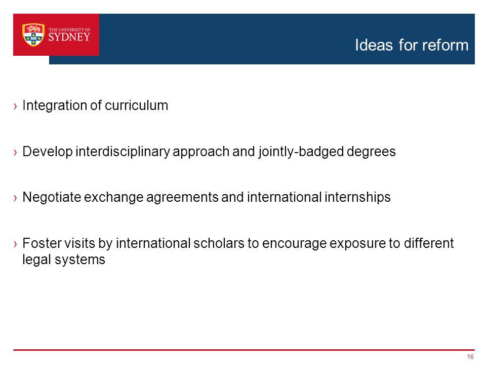 Ideas for reform ›Integration of curriculum ›Develop interdisciplinary approach and jointly-badged degrees ›Negotiate exchange agreements and international internships ›Foster visits by international scholars to encourage exposure to different legal systems 16