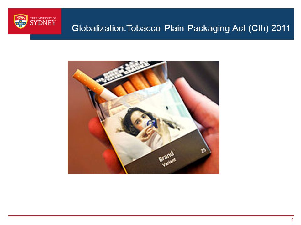 International legal issues ›Australia party to World Health Organization's Framework Convention on Tobacco Control 2005 ›Art 13: parties required to implement comprehensive bans on tobacco advertising… ›Commonwealth: Tobacco Plain Packaging Act 2011, in force after 1 December 2012 3