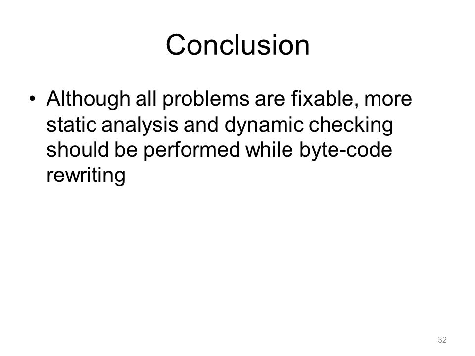 Conclusion Although all problems are fixable, more static analysis and dynamic checking should be performed while byte-code rewriting 32
