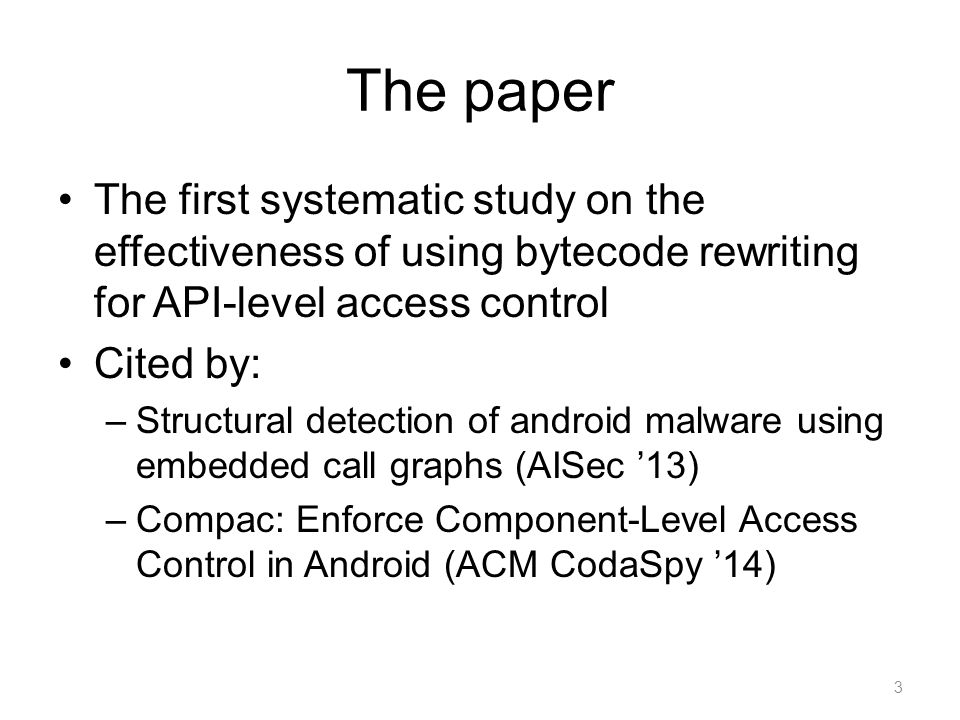 The paper The first systematic study on the effectiveness of using bytecode rewriting for API-level access control Cited by: –Structural detection of android malware using embedded call graphs (AISec '13) –Compac: Enforce Component-Level Access Control in Android (ACM CodaSpy '14) 3