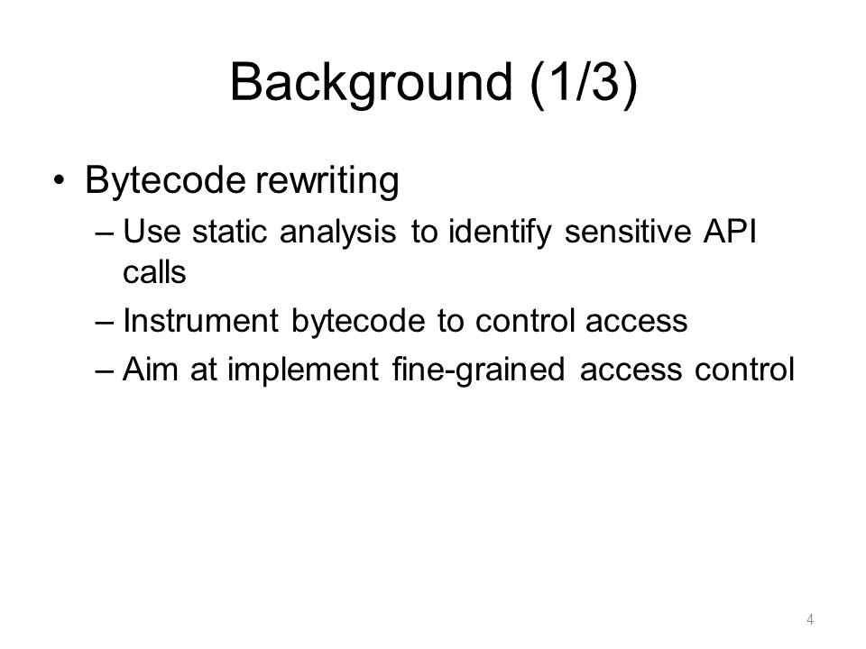 Background (1/3) Bytecode rewriting –Use static analysis to identify sensitive API calls –Instrument bytecode to control access –Aim at implement fine-grained access control 4