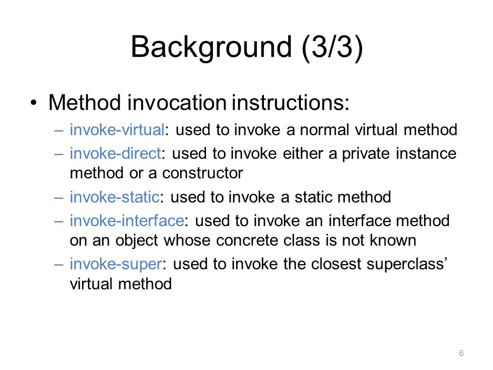 Background (3/3) Method invocation instructions: –invoke-virtual: used to invoke a normal virtual method –invoke-direct: used to invoke either a private instance method or a constructor –invoke-static: used to invoke a static method –invoke-interface: used to invoke an interface method on an object whose concrete class is not known –invoke-super: used to invoke the closest superclass' virtual method 6