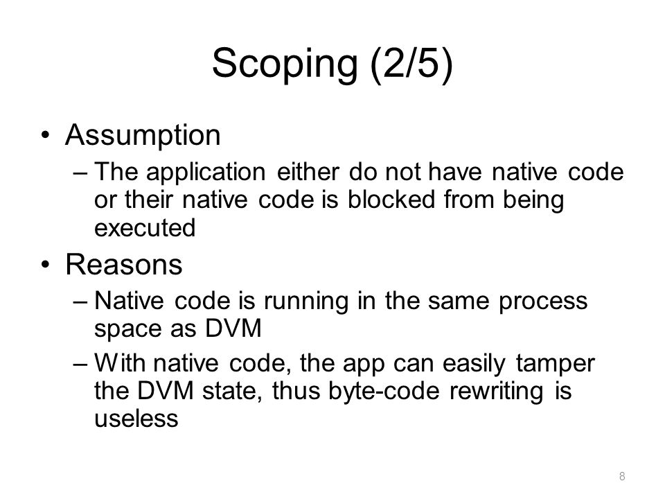Scoping (2/5) Assumption –The application either do not have native code or their native code is blocked from being executed Reasons –Native code is running in the same process space as DVM –With native code, the app can easily tamper the DVM state, thus byte-code rewriting is useless 8
