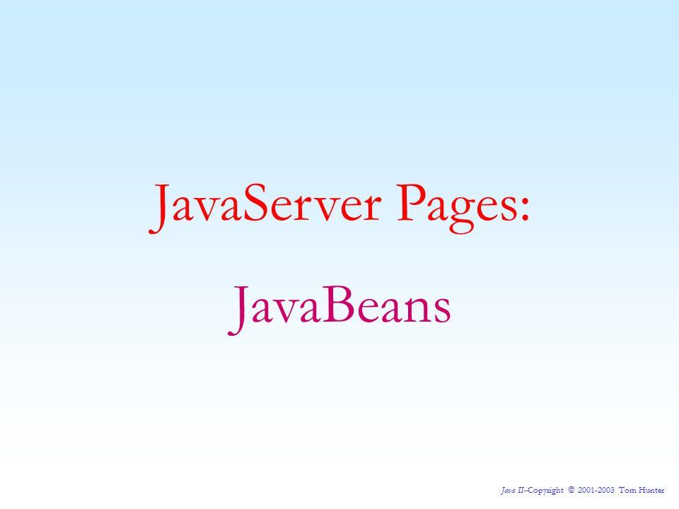 Java II--Copyright © 2001-2003 Tom Hunter JavaServer Pages: JavaBeans