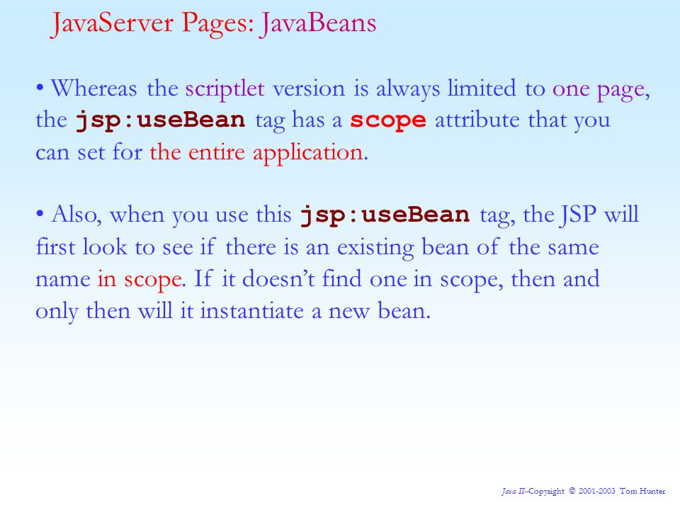 Java II--Copyright © 2001-2003 Tom Hunter Whereas the scriptlet version is always limited to one page, the jsp:useBean tag has a scope attribute that you can set for the entire application.