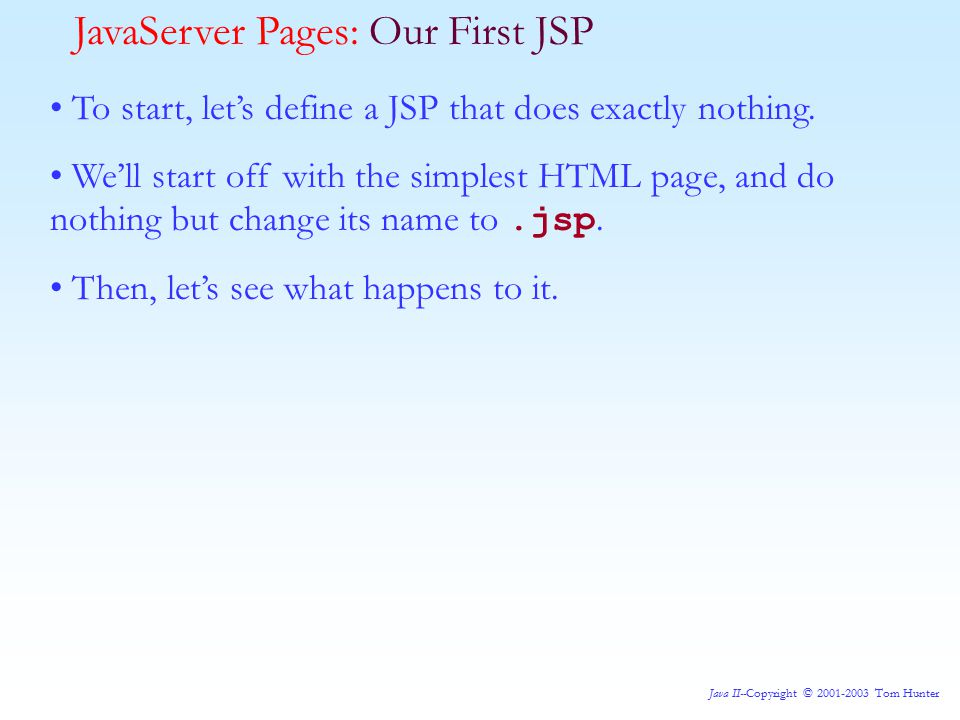 Java II--Copyright © 2001-2003 Tom Hunter To start, let's define a JSP that does exactly nothing.