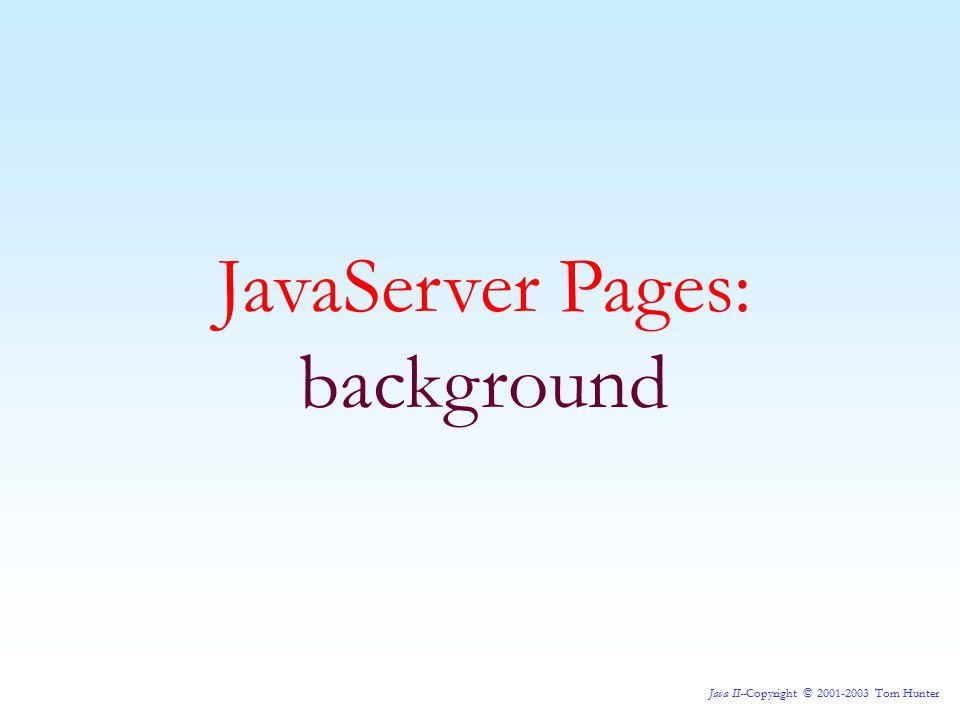Java II--Copyright © 2001-2003 Tom Hunter JavaServer Pages: background
