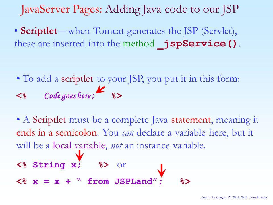 Java II--Copyright © 2001-2003 Tom Hunter Scriptlet—when Tomcat generates the JSP (Servlet), these are inserted into the method _jspService().
