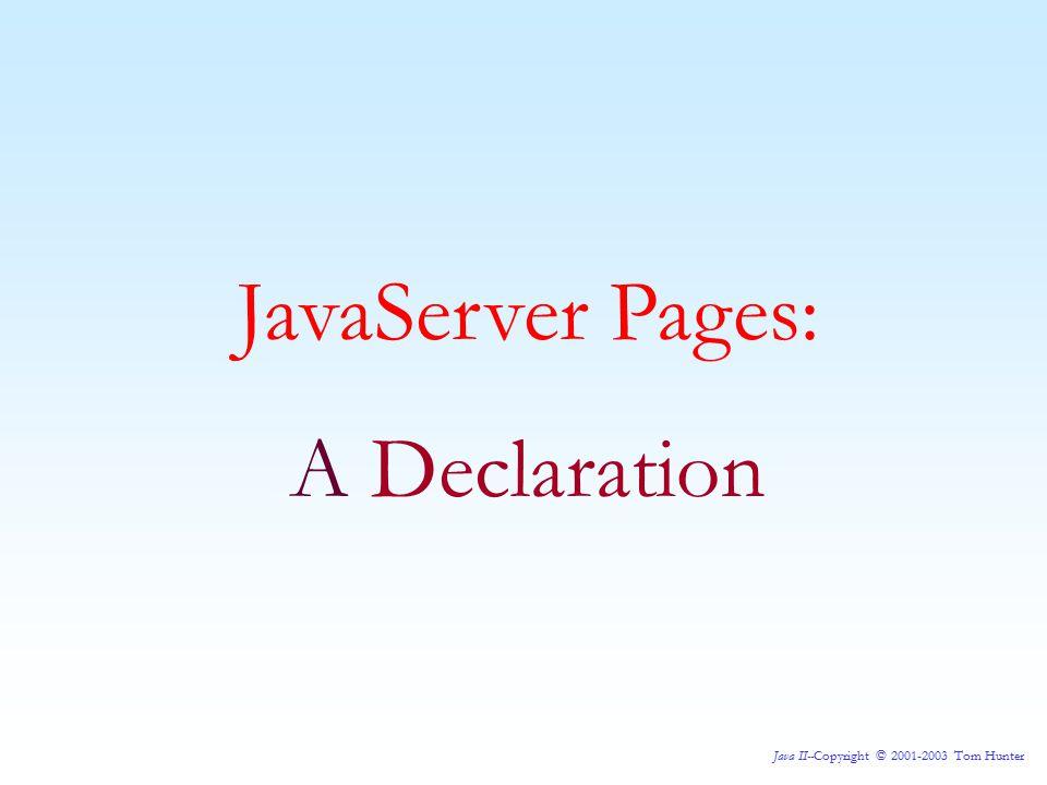 Java II--Copyright © 2001-2003 Tom Hunter JavaServer Pages: A Declaration