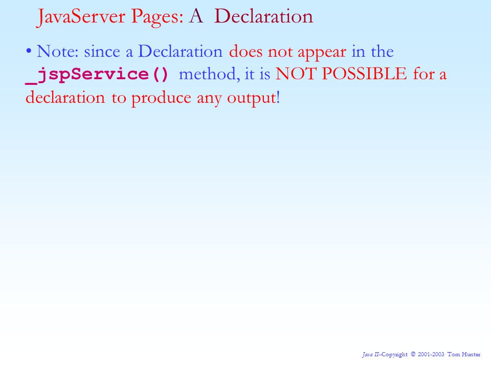 Java II--Copyright © 2001-2003 Tom Hunter Note: since a Declaration does not appear in the _jspService() method, it is NOT POSSIBLE for a declaration to produce any output.