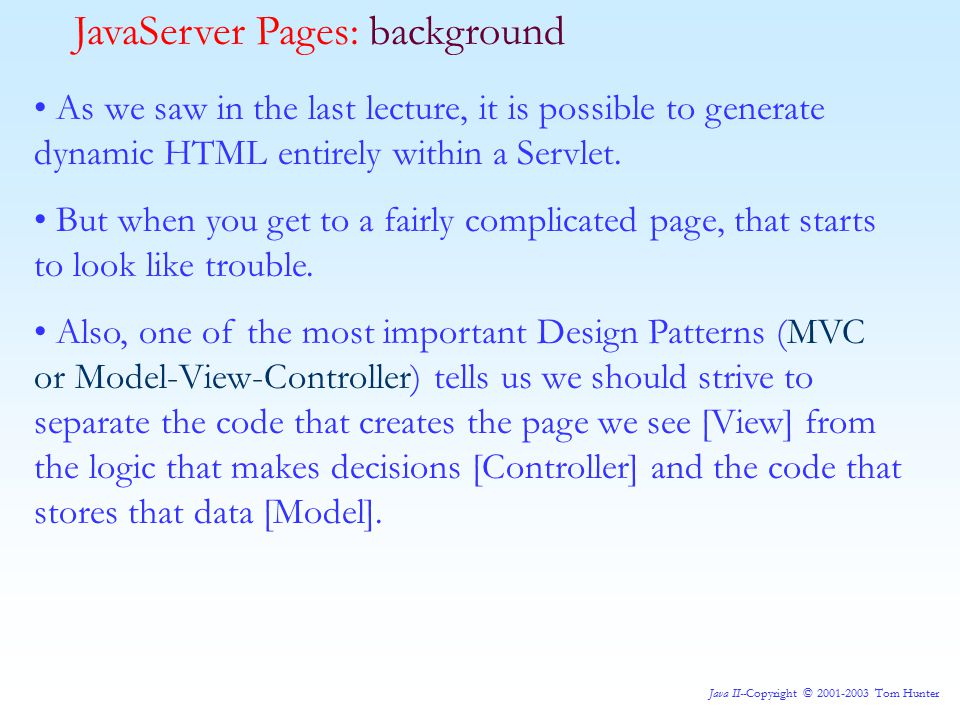 Java II--Copyright © 2001-2003 Tom Hunter As we saw in the last lecture, it is possible to generate dynamic HTML entirely within a Servlet.