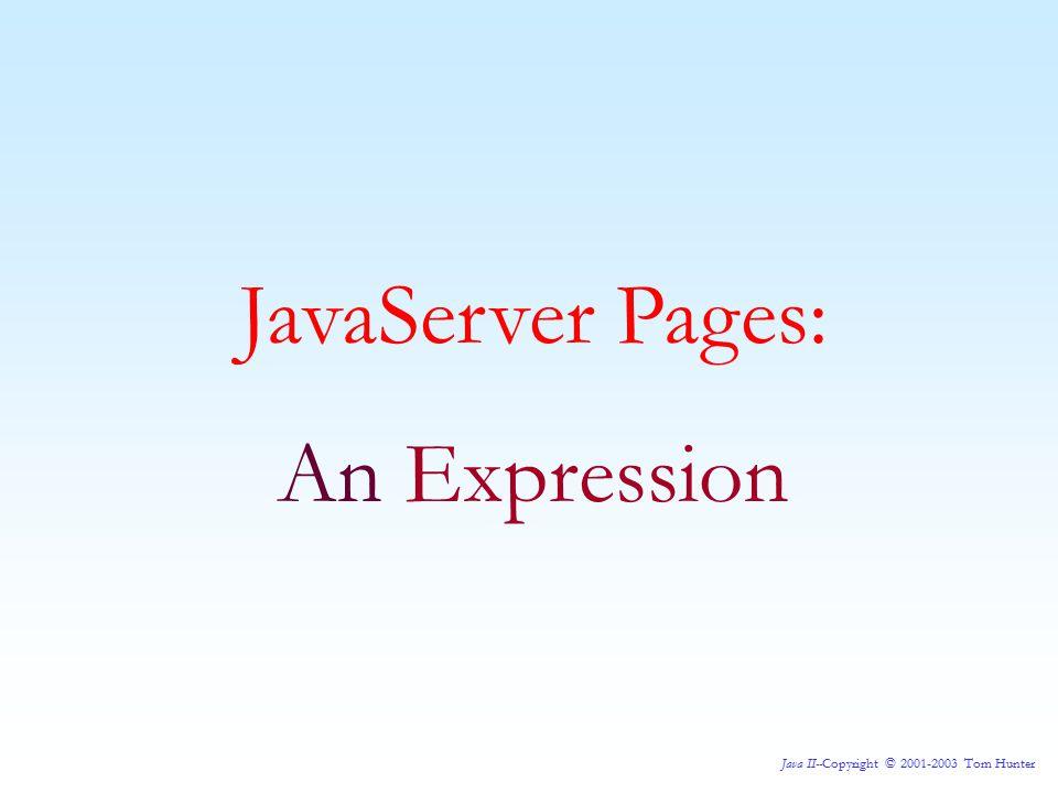 Java II--Copyright © 2001-2003 Tom Hunter JavaServer Pages: An Expression