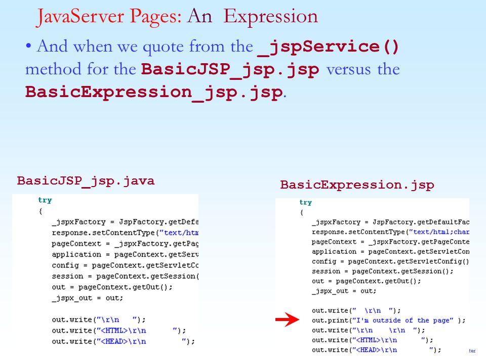 Java II--Copyright © 2001-2003 Tom Hunter JavaServer Pages: An Expression And when we quote from the _jspService() method for the BasicJSP_jsp.jsp versus the BasicExpression_jsp.jsp.