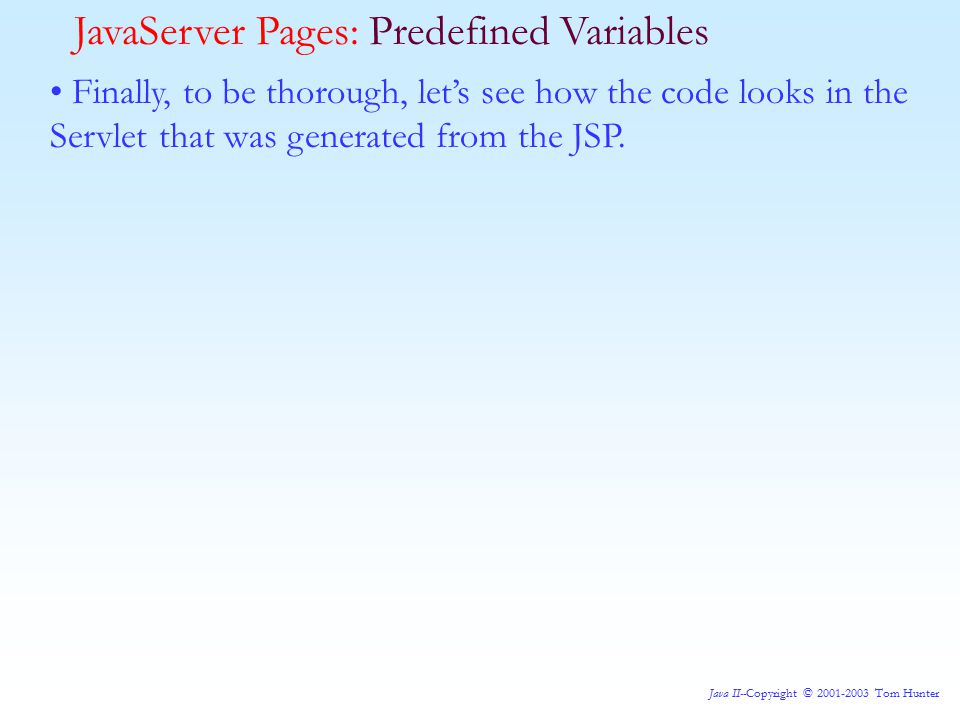 Java II--Copyright © 2001-2003 Tom Hunter JavaServer Pages: Predefined Variables Finally, to be thorough, let's see how the code looks in the Servlet that was generated from the JSP.