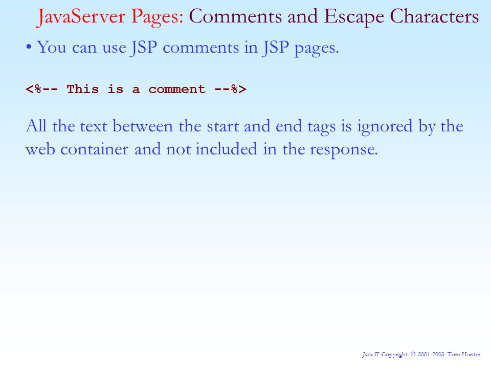 Java II--Copyright © 2001-2003 Tom Hunter JavaServer Pages: Comments and Escape Characters You can use JSP comments in JSP pages.