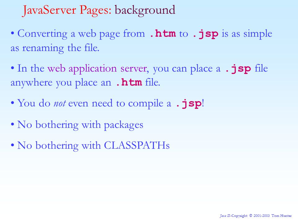 Java II--Copyright © 2001-2003 Tom Hunter Converting a web page from.htm to.jsp is as simple as renaming the file.