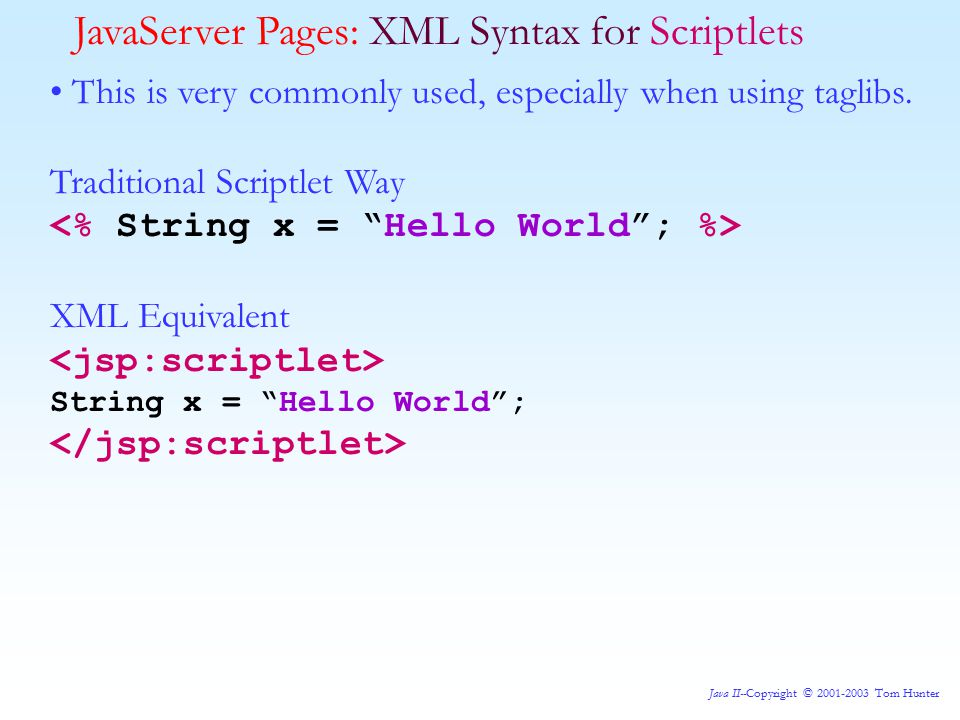Java II--Copyright © 2001-2003 Tom Hunter JavaServer Pages: XML Syntax for Scriptlets This is very commonly used, especially when using taglibs.