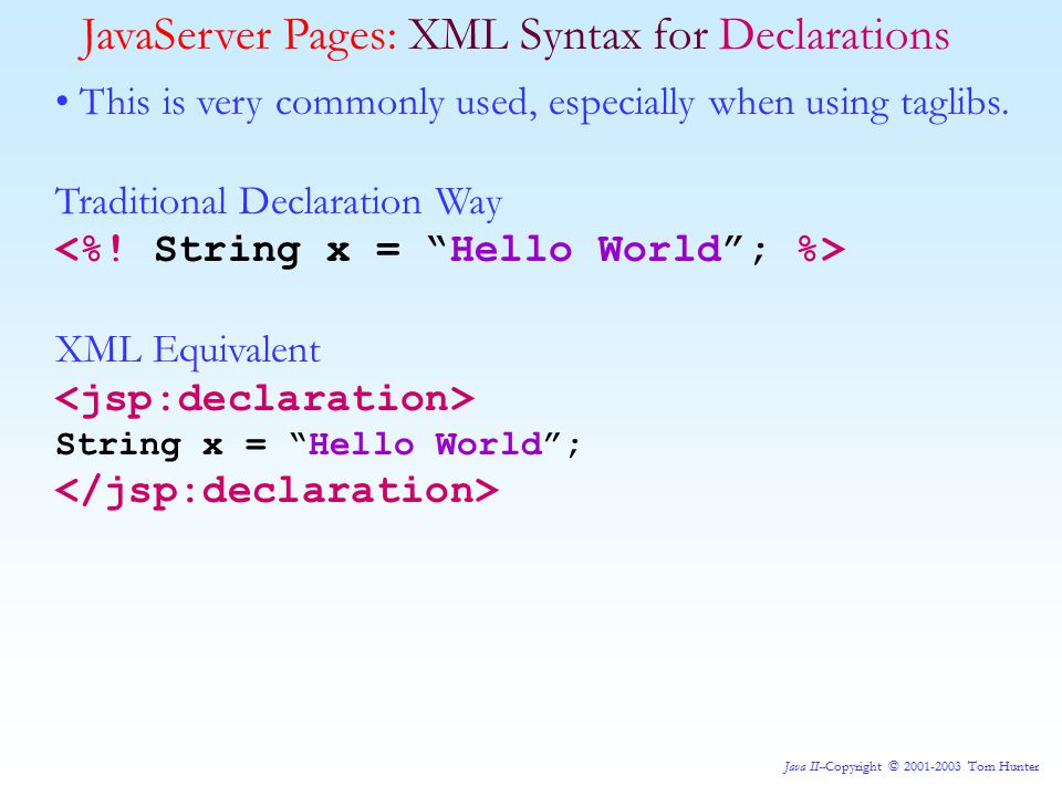 Java II--Copyright © 2001-2003 Tom Hunter JavaServer Pages: XML Syntax for Declarations This is very commonly used, especially when using taglibs.