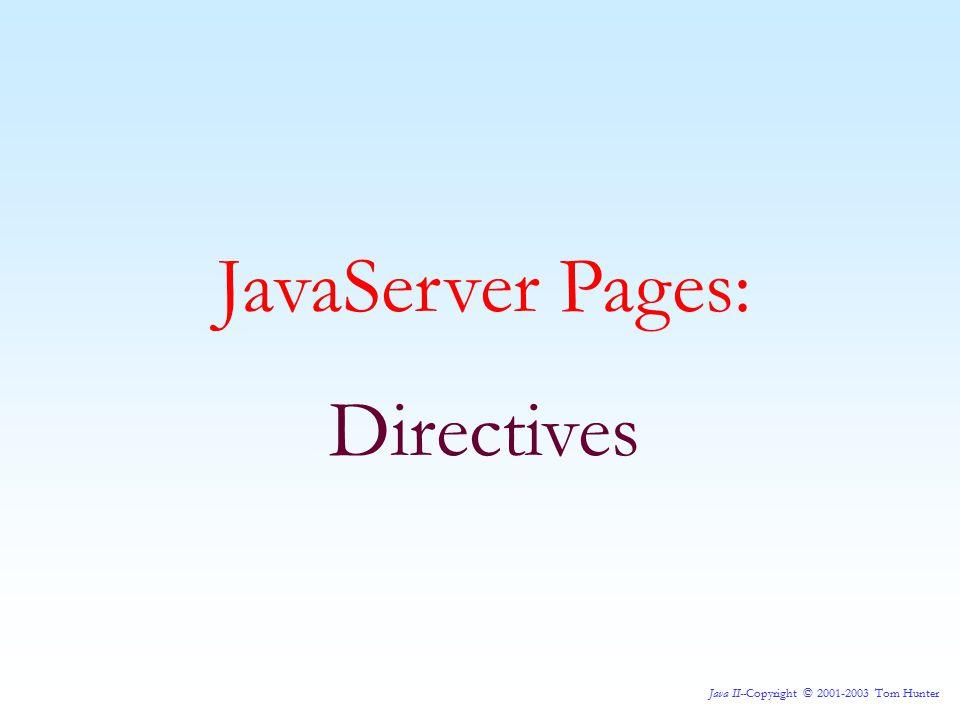 Java II--Copyright © 2001-2003 Tom Hunter JavaServer Pages: Directives