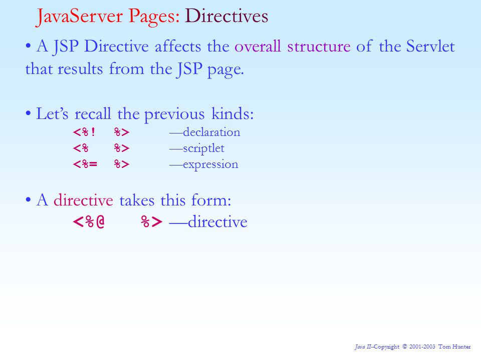 Java II--Copyright © 2001-2003 Tom Hunter JavaServer Pages: Directives A JSP Directive affects the overall structure of the Servlet that results from the JSP page.