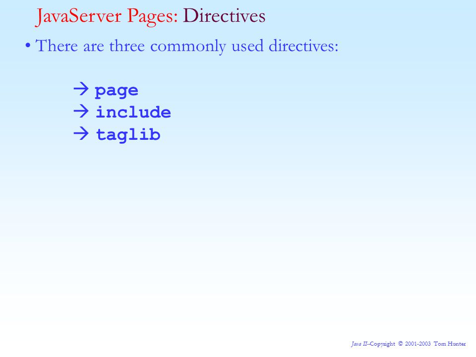 Java II--Copyright © 2001-2003 Tom Hunter JavaServer Pages: Directives There are three commonly used directives:  page  include  taglib