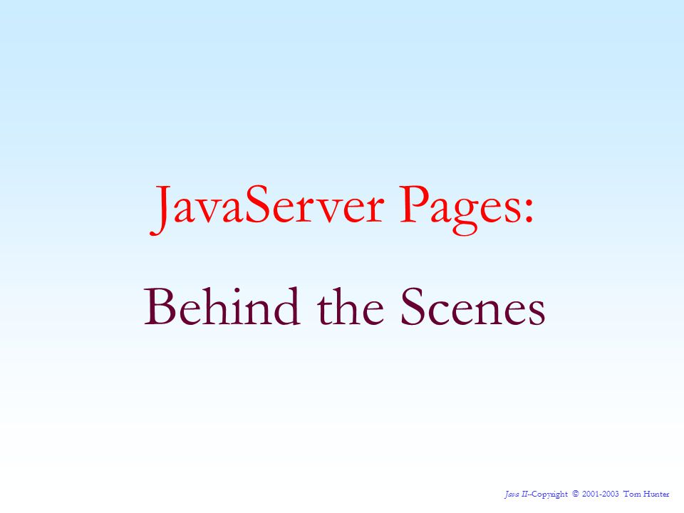 Java II--Copyright © 2001-2003 Tom Hunter JavaServer Pages: A Scriptlet Now, again, let's add a Scriptlet to our JSP and see what impact it has on the generated JSP source.