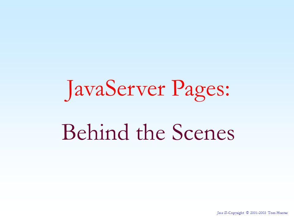 Java II--Copyright © 2001-2003 Tom Hunter JavaServer Pages: Behind the Scenes