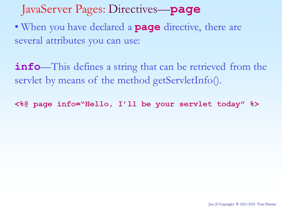 Java II--Copyright © 2001-2003 Tom Hunter JavaServer Pages: Directives— page When you have declared a page directive, there are several attributes you can use: info —This defines a string that can be retrieved from the servlet by means of the method getServletInfo().