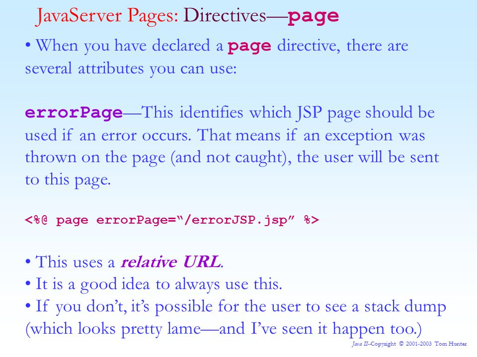 Java II--Copyright © 2001-2003 Tom Hunter JavaServer Pages: Directives— page When you have declared a page directive, there are several attributes you can use: errorPage —This identifies which JSP page should be used if an error occurs.