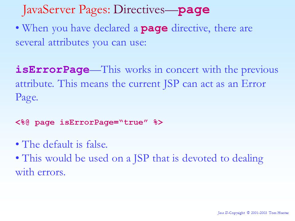 Java II--Copyright © 2001-2003 Tom Hunter JavaServer Pages: Directives— page When you have declared a page directive, there are several attributes you can use: isErrorPage —This works in concert with the previous attribute.