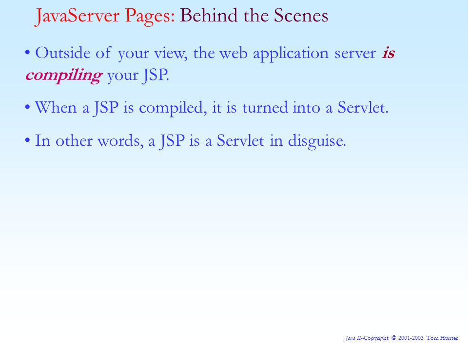 Java II--Copyright © 2001-2003 Tom Hunter Recall in the case of Servlets, we were just writing HTML code to the output stream.