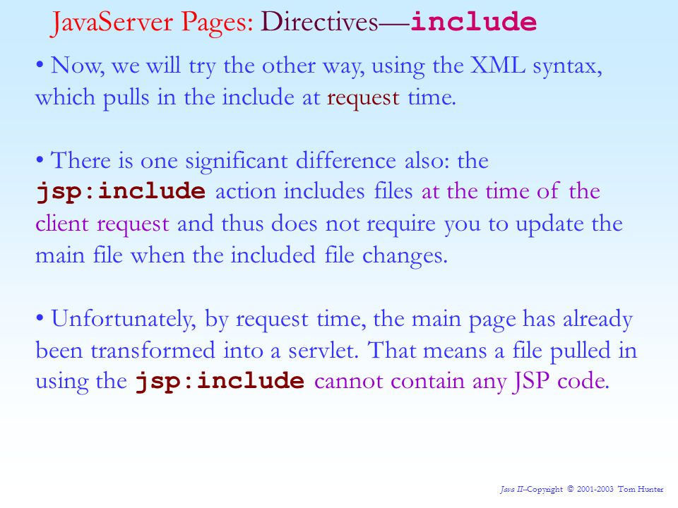 Java II--Copyright © 2001-2003 Tom Hunter JavaServer Pages: Directives— include Now, we will try the other way, using the XML syntax, which pulls in the include at request time.