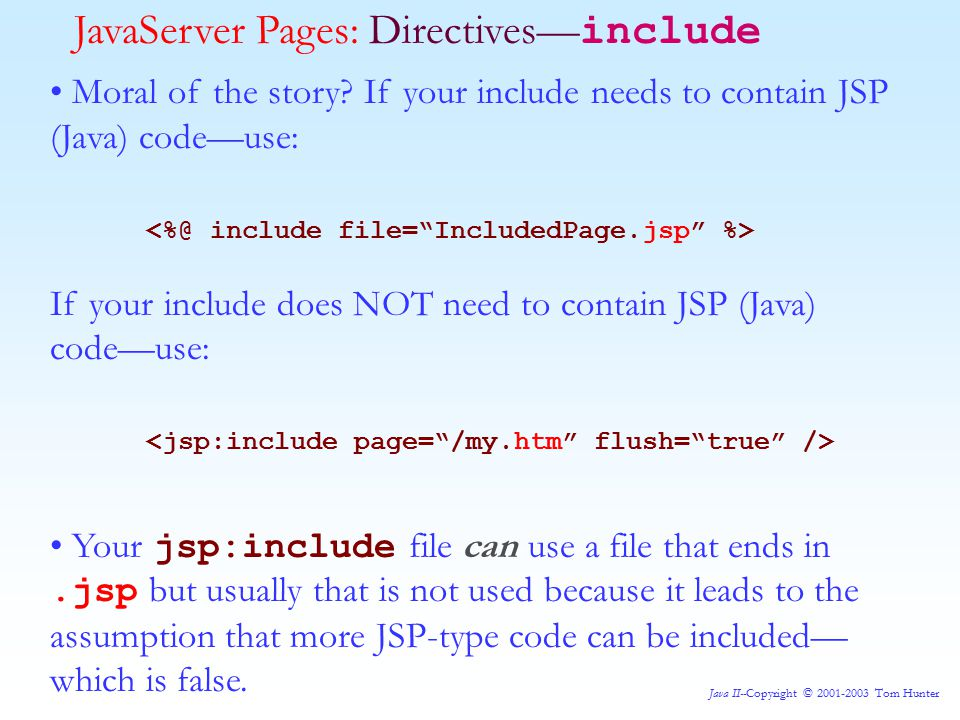 Java II--Copyright © 2001-2003 Tom Hunter JavaServer Pages: Directives— include Moral of the story.