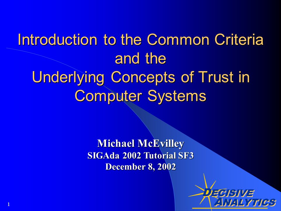 A NALYTICS D ECISIVE A NALYTICS 1 Introduction to the Common Criteria and the Underlying Concepts of Trust in Computer Systems Michael McEvilley SIGAda 2002 Tutorial SF3 December 8, 2002