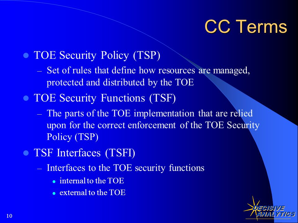 D ECISIVE A NALYTICS 10 CC Terms TOE Security Policy (TSP) – Set of rules that define how resources are managed, protected and distributed by the TOE TOE Security Functions (TSF) – The parts of the TOE implementation that are relied upon for the correct enforcement of the TOE Security Policy (TSP) TSF Interfaces (TSFI) – Interfaces to the TOE security functions internal to the TOE external to the TOE
