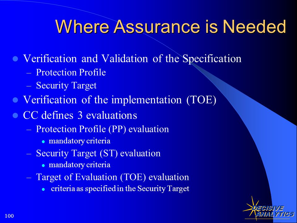 D ECISIVE A NALYTICS 100 Where Assurance is Needed Verification and Validation of the Specification – Protection Profile – Security Target Verification of the implementation (TOE) CC defines 3 evaluations – Protection Profile (PP) evaluation mandatory criteria – Security Target (ST) evaluation mandatory criteria – Target of Evaluation (TOE) evaluation criteria as specified in the Security Target