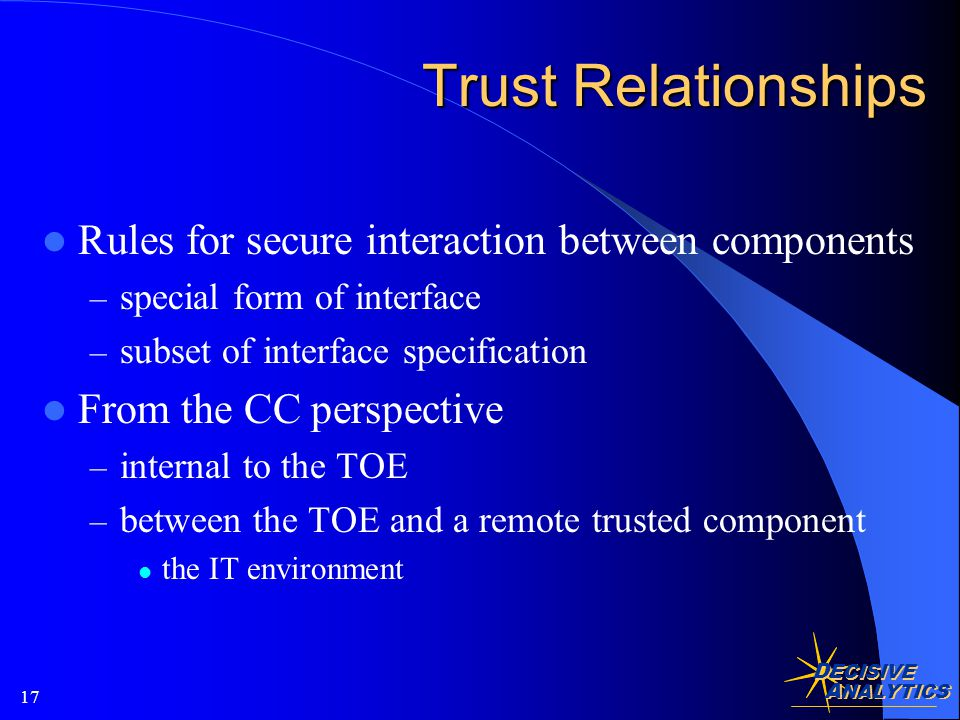 D ECISIVE A NALYTICS 17 Trust Relationships Rules for secure interaction between components – special form of interface – subset of interface specification From the CC perspective – internal to the TOE – between the TOE and a remote trusted component the IT environment