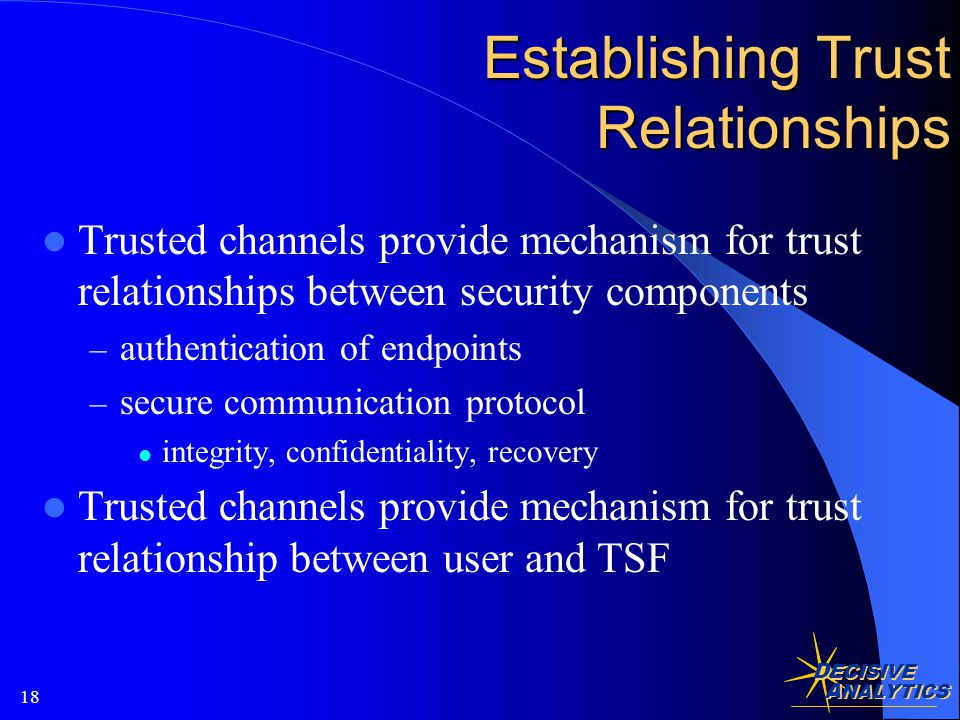 D ECISIVE A NALYTICS 18 Establishing Trust Relationships Trusted channels provide mechanism for trust relationships between security components – authentication of endpoints – secure communication protocol integrity, confidentiality, recovery Trusted channels provide mechanism for trust relationship between user and TSF