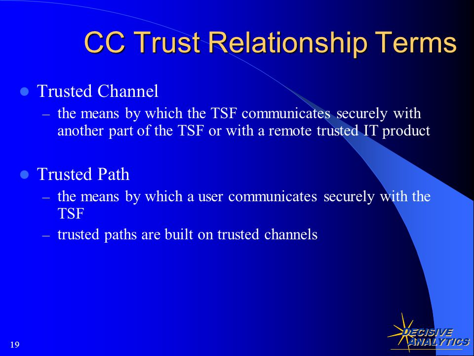 D ECISIVE A NALYTICS 19 CC Trust Relationship Terms Trusted Channel – the means by which the TSF communicates securely with another part of the TSF or with a remote trusted IT product Trusted Path – the means by which a user communicates securely with the TSF – trusted paths are built on trusted channels