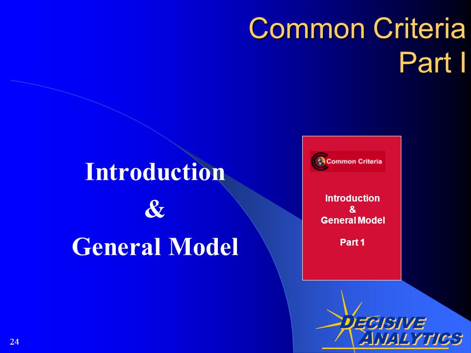 A NALYTICS D ECISIVE A NALYTICS 24 Common Criteria Part I Introduction & General Model Introduction & General Model Part 1