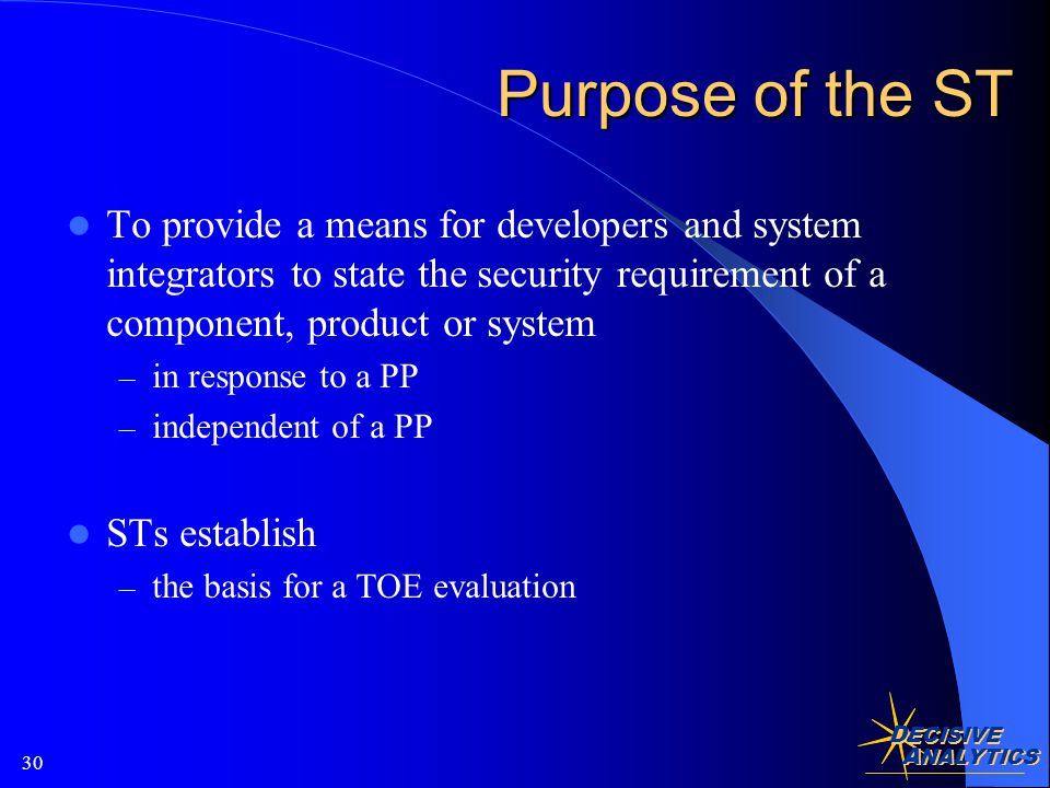 D ECISIVE A NALYTICS 30 Purpose of the ST To provide a means for developers and system integrators to state the security requirement of a component, product or system – in response to a PP – independent of a PP STs establish – the basis for a TOE evaluation