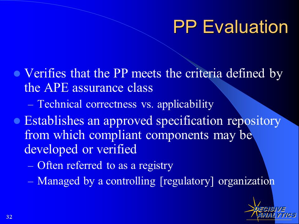 D ECISIVE A NALYTICS 32 PP Evaluation Verifies that the PP meets the criteria defined by the APE assurance class – Technical correctness vs.