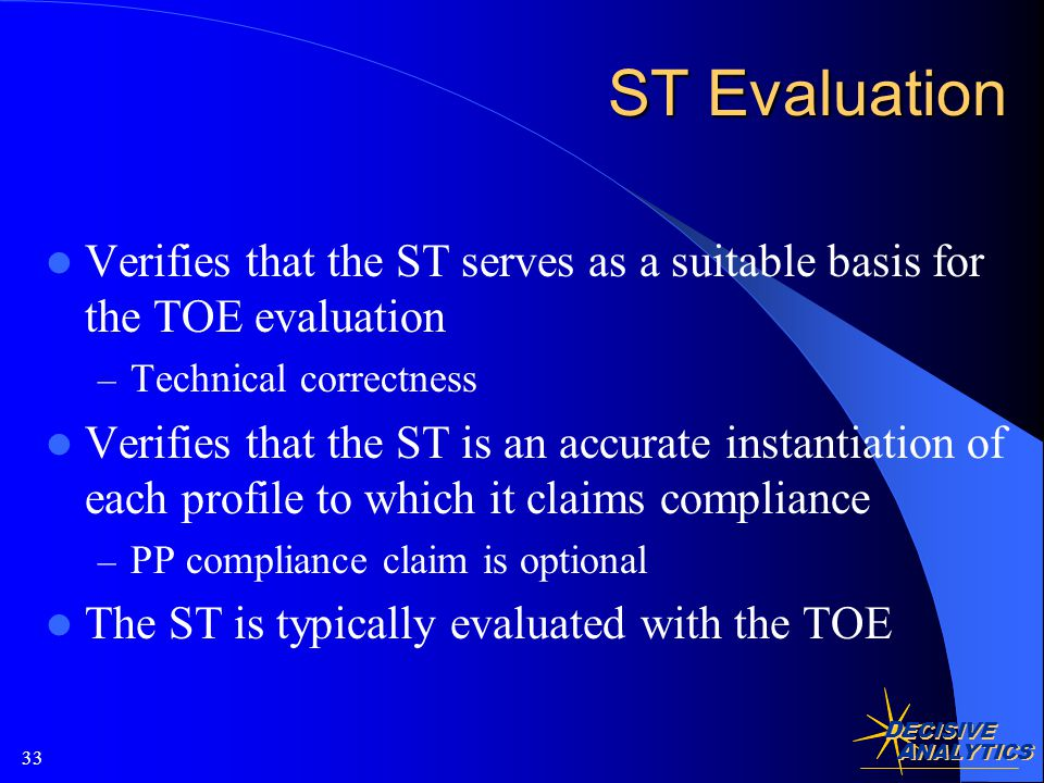 D ECISIVE A NALYTICS 33 ST Evaluation Verifies that the ST serves as a suitable basis for the TOE evaluation – Technical correctness Verifies that the ST is an accurate instantiation of each profile to which it claims compliance – PP compliance claim is optional The ST is typically evaluated with the TOE