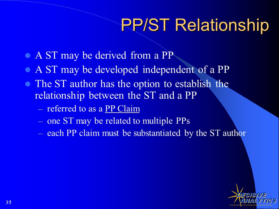 D ECISIVE A NALYTICS 35 PP/ST Relationship A ST may be derived from a PP A ST may be developed independent of a PP The ST author has the option to establish the relationship between the ST and a PP – referred to as a PP Claim – one ST may be related to multiple PPs – each PP claim must be substantiated by the ST author