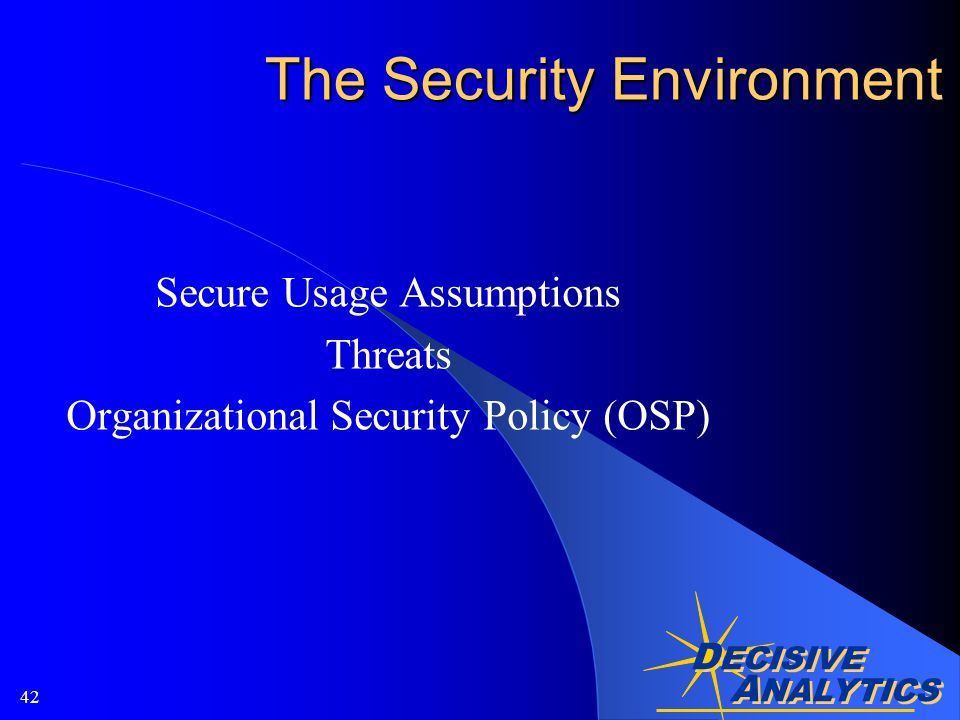 A NALYTICS D ECISIVE A NALYTICS 42 The Security Environment Secure Usage Assumptions Threats Organizational Security Policy (OSP)