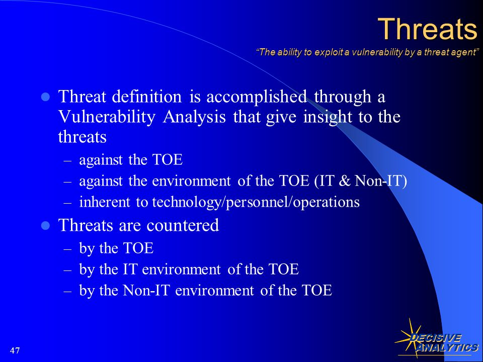 D ECISIVE A NALYTICS 47 Threats The ability to exploit a vulnerability by a threat agent Threat definition is accomplished through a Vulnerability Analysis that give insight to the threats – against the TOE – against the environment of the TOE (IT & Non-IT) – inherent to technology/personnel/operations Threats are countered – by the TOE – by the IT environment of the TOE – by the Non-IT environment of the TOE