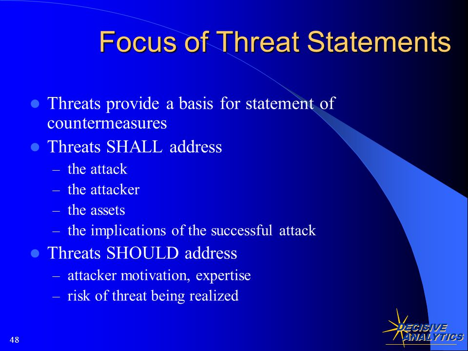 D ECISIVE A NALYTICS 48 Focus of Threat Statements Threats provide a basis for statement of countermeasures Threats SHALL address – the attack – the attacker – the assets – the implications of the successful attack Threats SHOULD address – attacker motivation, expertise – risk of threat being realized