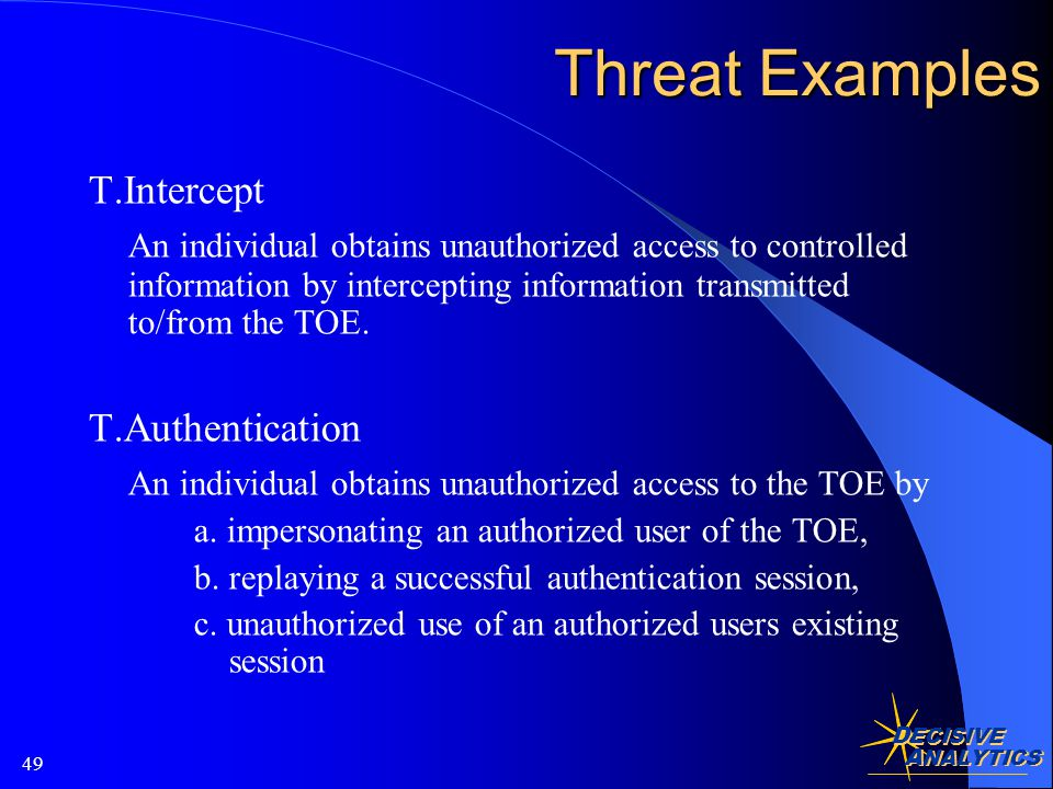 D ECISIVE A NALYTICS 49 Threat Examples T.Intercept An individual obtains unauthorized access to controlled information by intercepting information transmitted to/from the TOE.