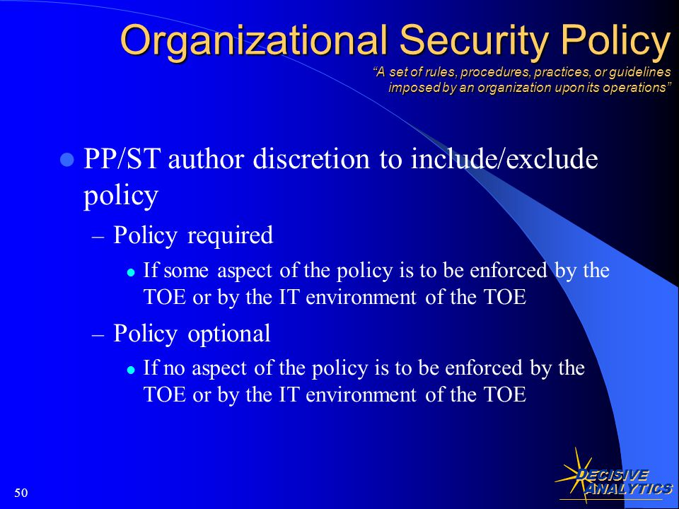 D ECISIVE A NALYTICS 50 Organizational Security Policy A set of rules, procedures, practices, or guidelines imposed by an organization upon its operations PP/ST author discretion to include/exclude policy – Policy required If some aspect of the policy is to be enforced by the TOE or by the IT environment of the TOE – Policy optional If no aspect of the policy is to be enforced by the TOE or by the IT environment of the TOE
